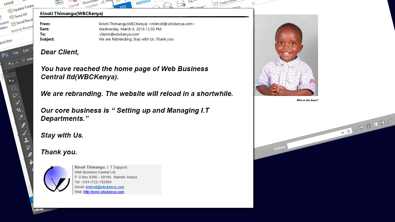 "Dear Client,  You have reached the home page of Web Business Central ltd(WBCKenya).  We are rebranding. The website will reload in a shortwhile.  Our core business is "" Setting up and Managing I.T Departments.""  Stay with Us.  Thank you."